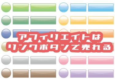 【リンクボタンはこう作れ!】アフィリエイトの売れるリンクボタンのテクニック9選
